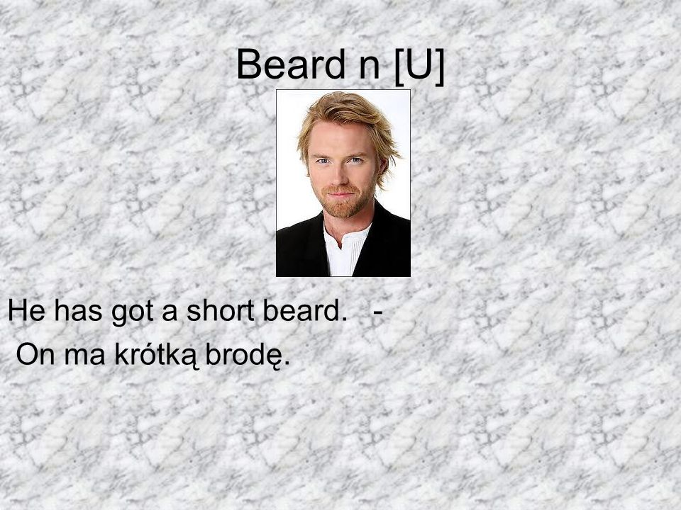 Beard n [U] He has got a short beard. - On ma krótką brodę.